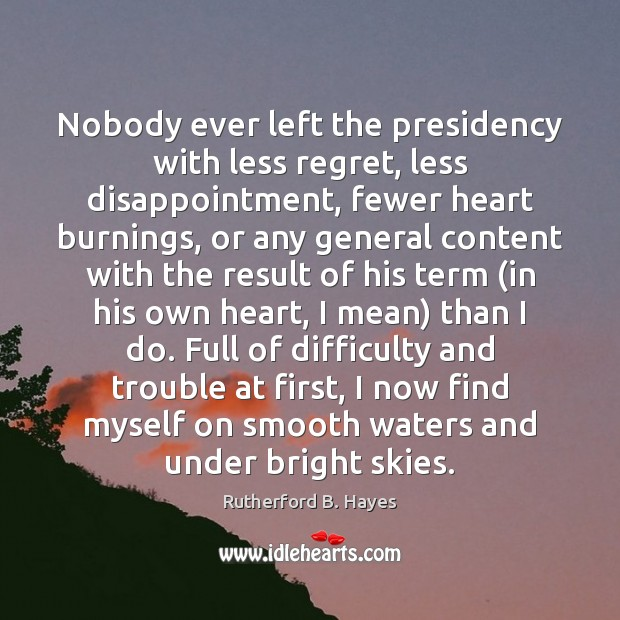 Nobody ever left the presidency with less regret, less disappointment, fewer heart Rutherford B. Hayes Picture Quote