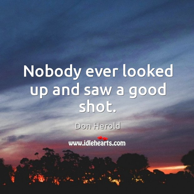 Nobody ever looked up and saw a good shot. Image