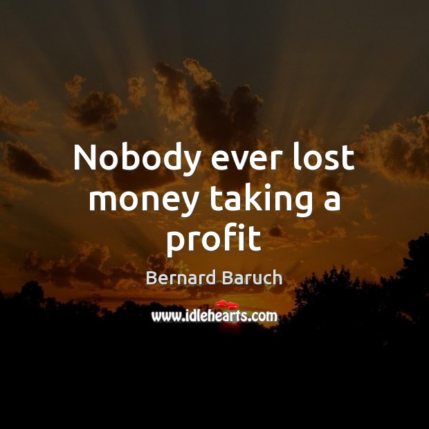 Nobody ever lost money taking a profit Image