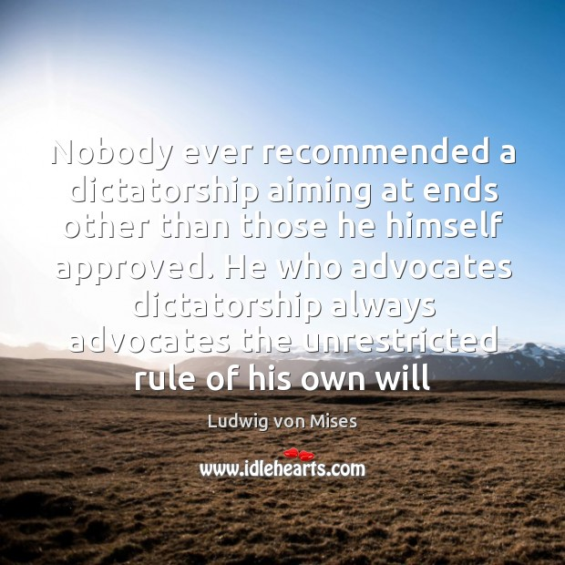 Nobody ever recommended a dictatorship aiming at ends other than those he Ludwig von Mises Picture Quote