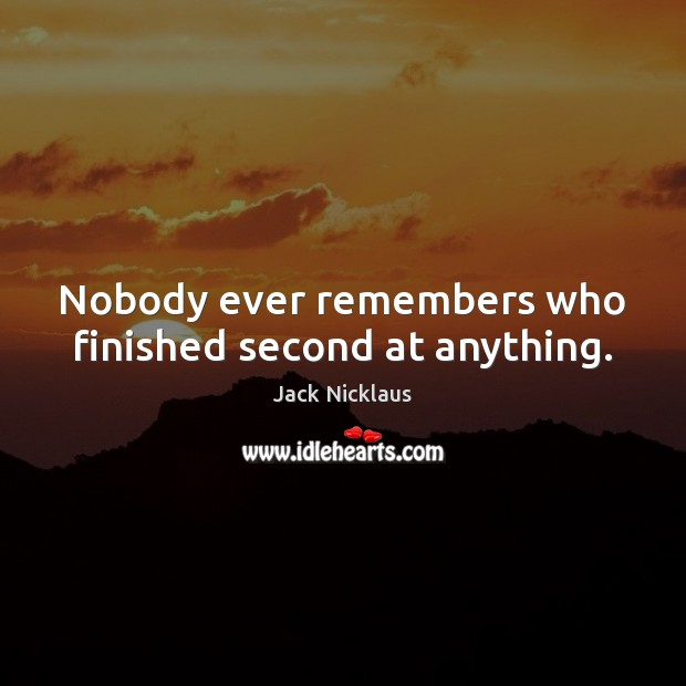 Image, Nobody ever remembers who finished second at anything.