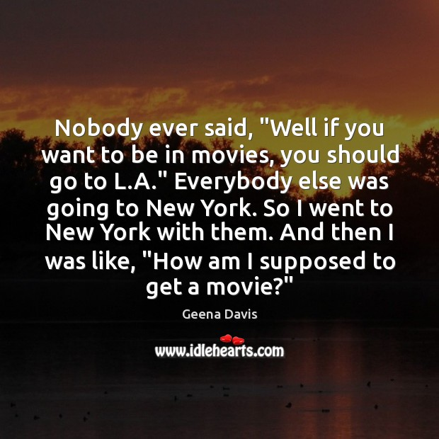 """Nobody ever said, """"Well if you want to be in movies, you Geena Davis Picture Quote"""