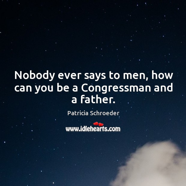 Nobody ever says to men, how can you be a congressman and a father. Image