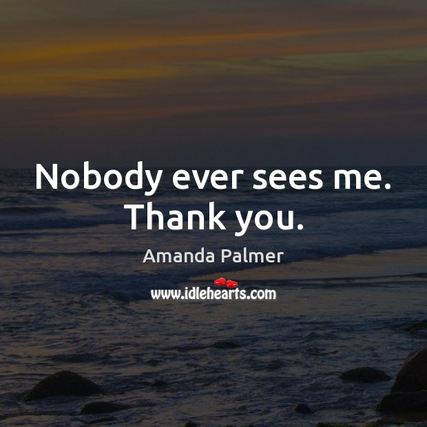 Image, Nobody ever sees me. Thank you.