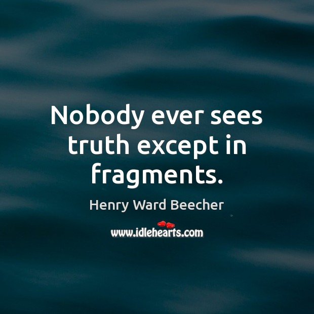 Nobody ever sees truth except in fragments. Image