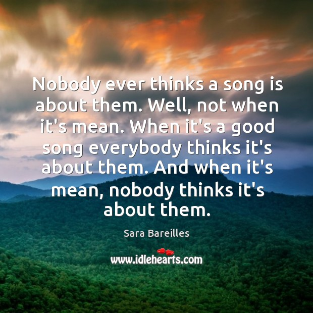 Nobody ever thinks a song is about them. Well, not when it's Sara Bareilles Picture Quote