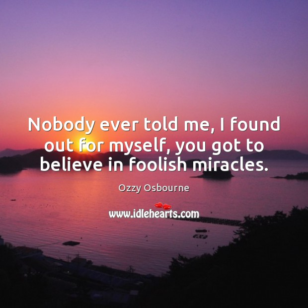 Nobody ever told me, I found out for myself, you got to believe in foolish miracles. Image