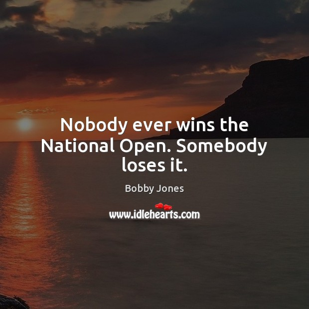 Image, Nobody ever wins the National Open. Somebody loses it.