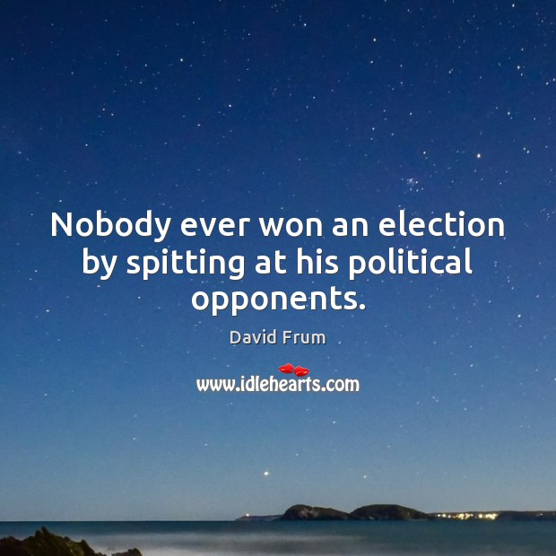Nobody ever won an election by spitting at his political opponents. David Frum Picture Quote