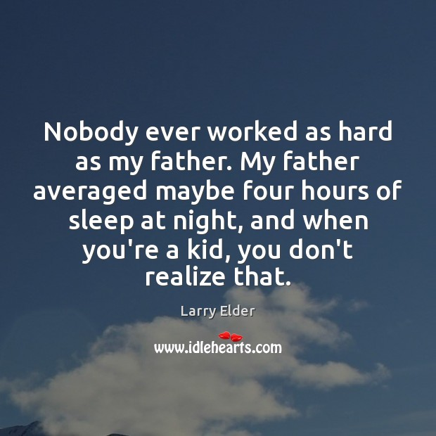 Image, Nobody ever worked as hard as my father. My father averaged maybe