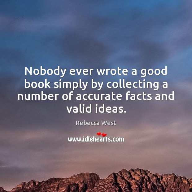 Nobody ever wrote a good book simply by collecting a number of Rebecca West Picture Quote
