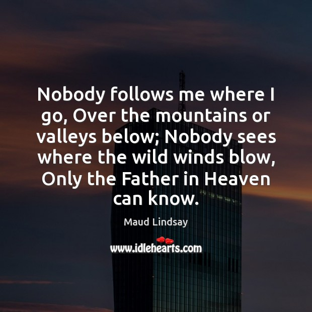 Nobody follows me where I go, Over the mountains or valleys below; Maud Lindsay Picture Quote