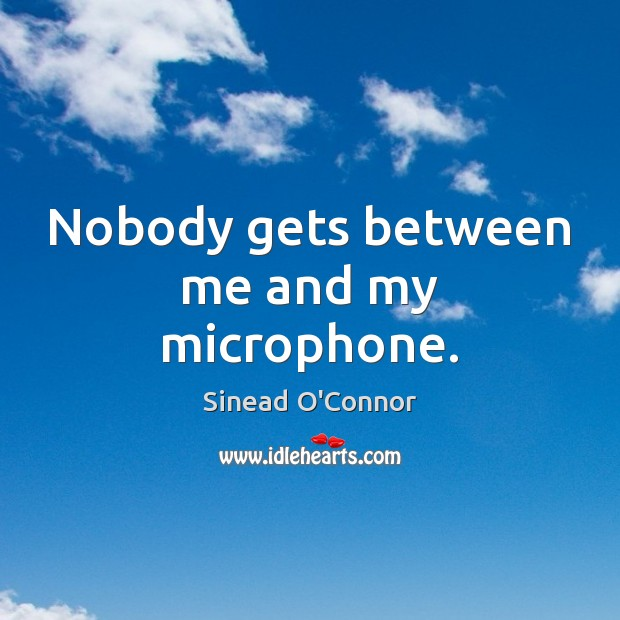 Nobody gets between me and my microphone. Sinead O'Connor Picture Quote