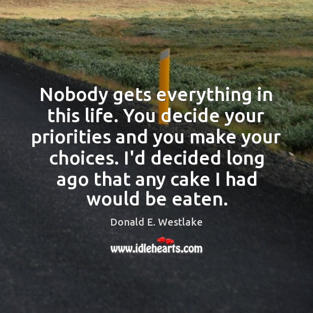 Nobody gets everything in this life. You decide your priorities and you Image