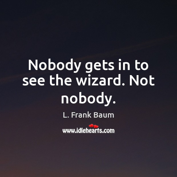 Nobody gets in to see the wizard. Not nobody. L. Frank Baum Picture Quote