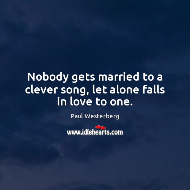 Nobody gets married to a clever song, let alone falls in love to one. Paul Westerberg Picture Quote