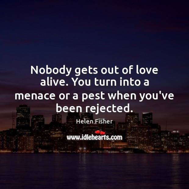 Nobody gets out of love alive. You turn into a menace or a pest when you've been rejected. Helen Fisher Picture Quote