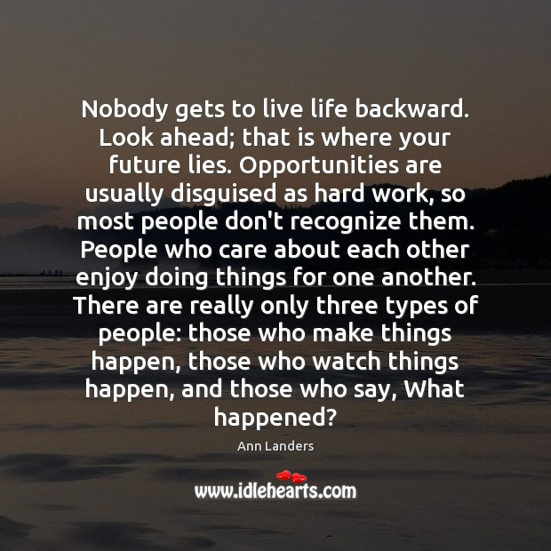 Nobody gets to live life backward. Look ahead; that is where your Ann Landers Picture Quote