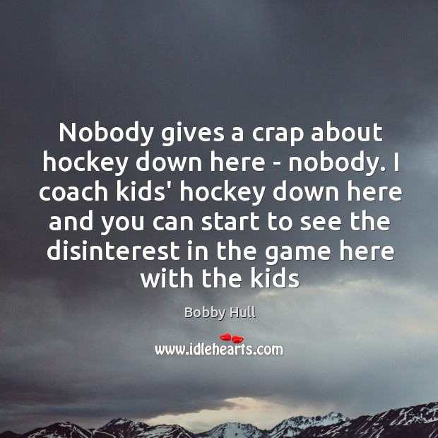 Image, Nobody gives a crap about hockey down here – nobody. I coach