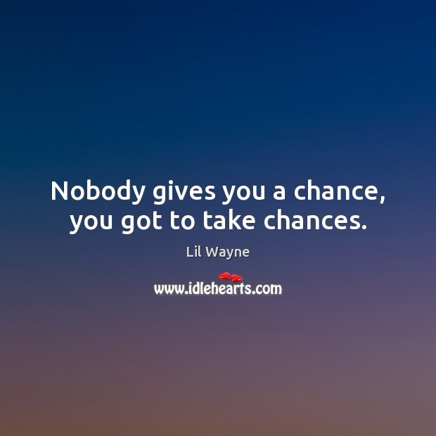 Image, Nobody gives you a chance, you got to take chances.