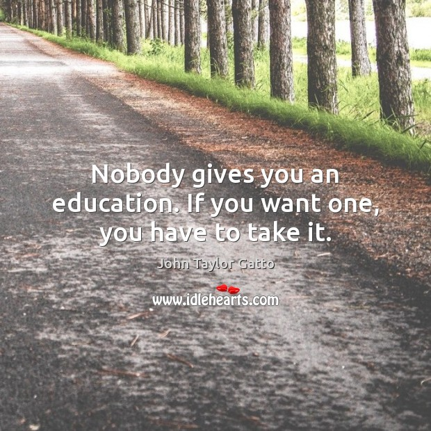 Nobody gives you an education. If you want one, you have to take it. John Taylor Gatto Picture Quote
