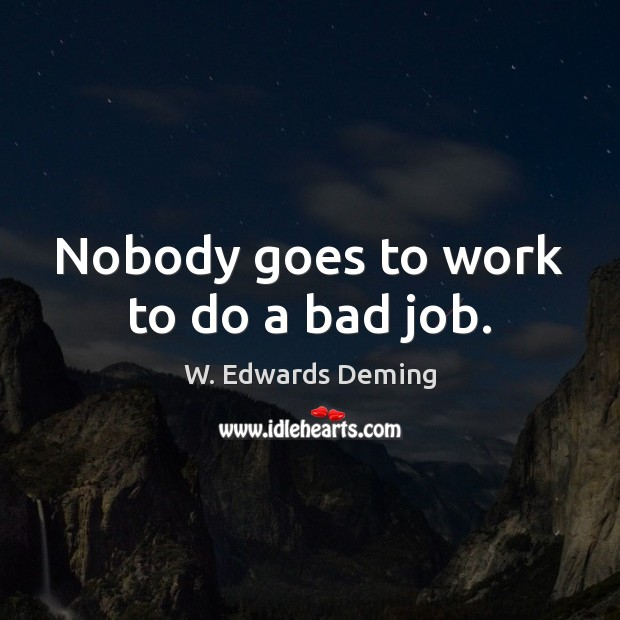 Nobody goes to work to do a bad job. W. Edwards Deming Picture Quote