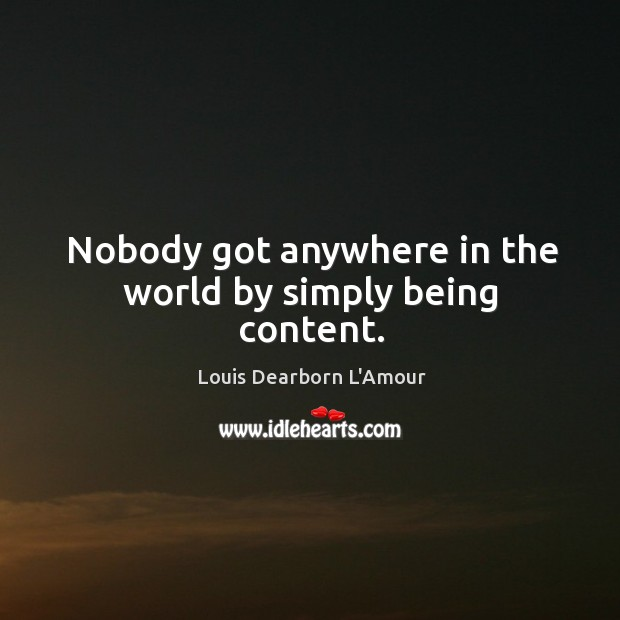Nobody got anywhere in the world by simply being content. Image