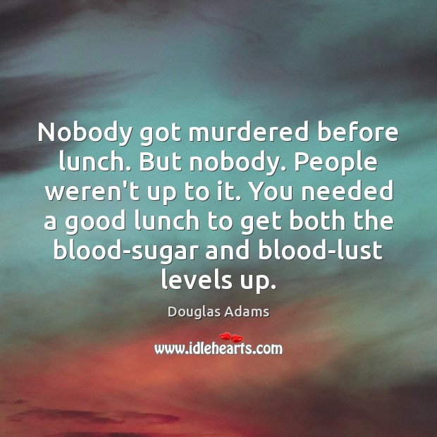 Nobody got murdered before lunch. But nobody. People weren't up to it. Image