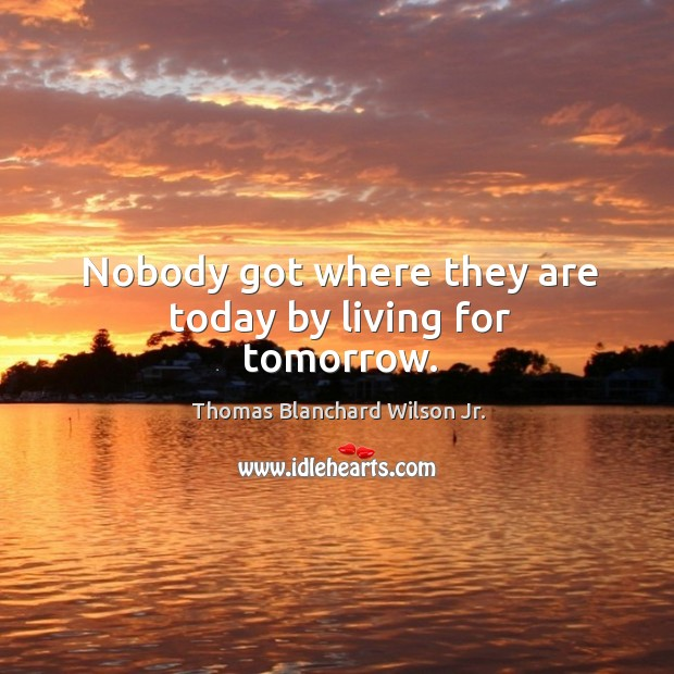 Nobody got where they are today by living for tomorrow. Thomas Blanchard Wilson Jr. Picture Quote