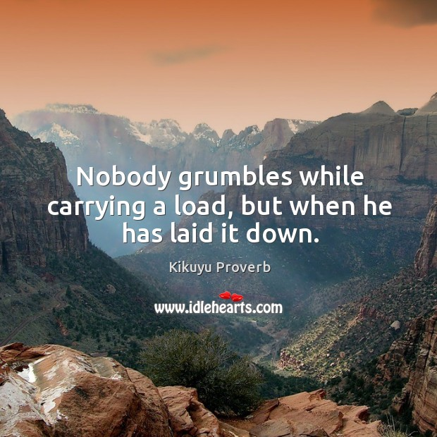 Nobody grumbles while carrying a load, but when he has laid it down. Kikuyu Proverbs Image