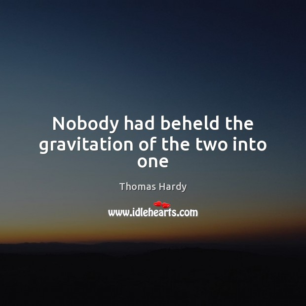 Nobody had beheld the gravitation of the two into one Thomas Hardy Picture Quote