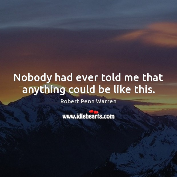 Nobody had ever told me that anything could be like this. Robert Penn Warren Picture Quote