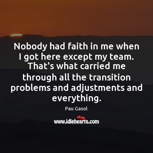 Nobody had faith in me when I got here except my team. Image