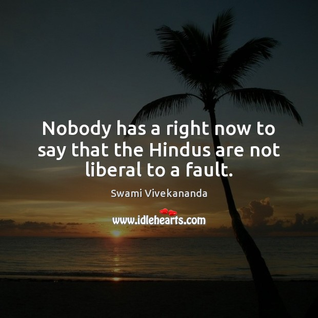 Image, Nobody has a right now to say that the Hindus are not liberal to a fault.