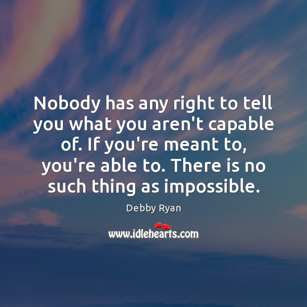 Nobody has any right to tell you what you aren't capable of. Debby Ryan Picture Quote