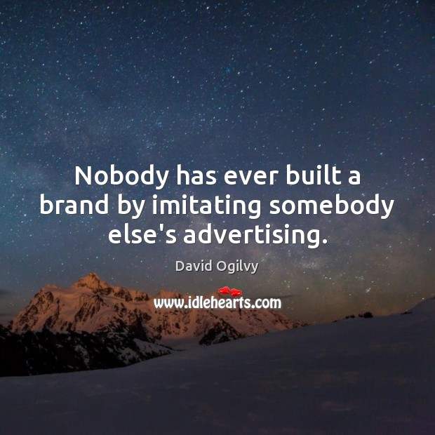 Nobody has ever built a brand by imitating somebody else's advertising. Image
