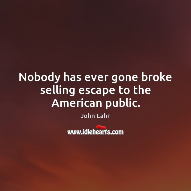 Nobody has ever gone broke selling escape to the American public. John Lahr Picture Quote