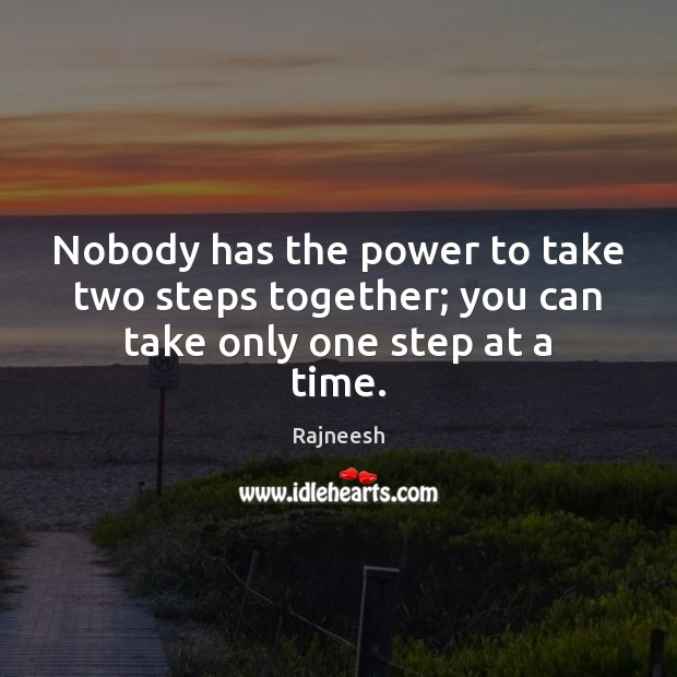 Nobody has the power to take two steps together; you can take only one step at a time. Image