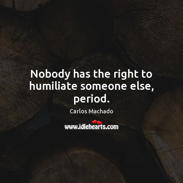 Image, Nobody has the right to humiliate someone else, period.