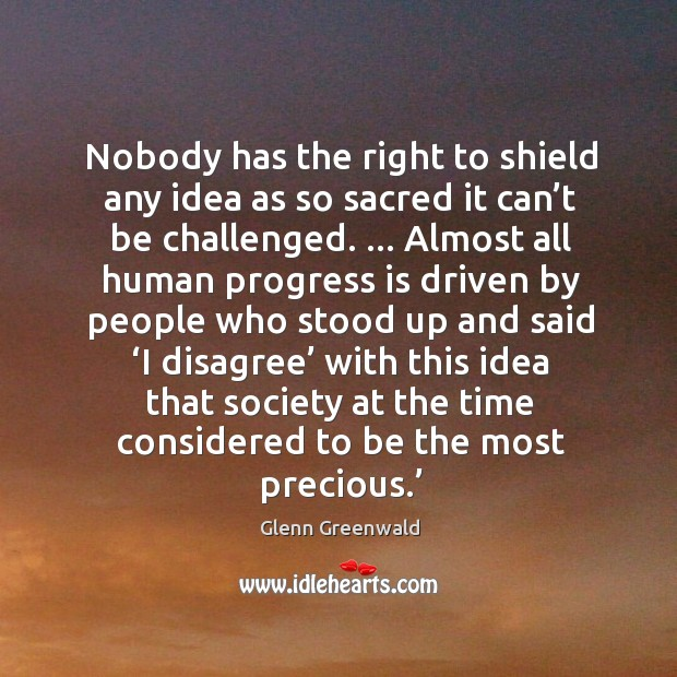 Nobody has the right to shield any idea as so sacred it Glenn Greenwald Picture Quote