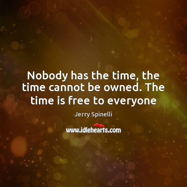 Nobody has the time, the time cannot be owned. The time is free to everyone Jerry Spinelli Picture Quote