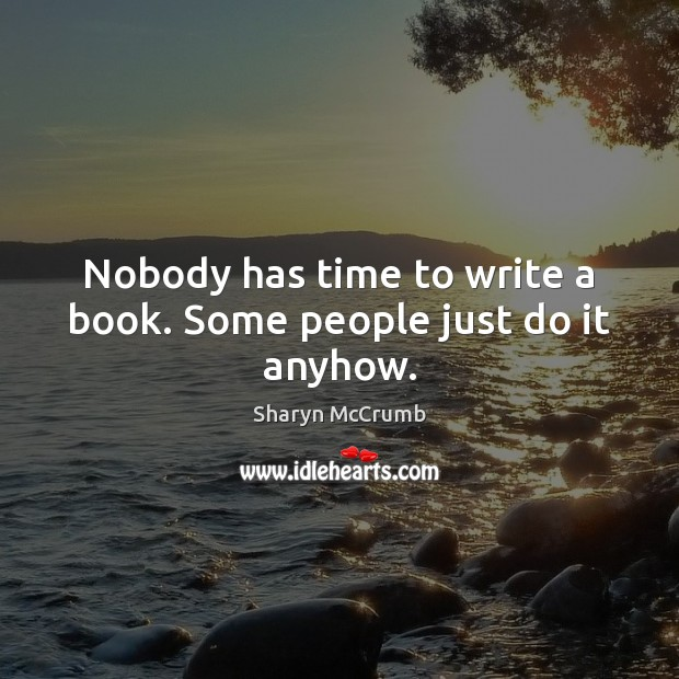 Nobody has time to write a book. Some people just do it anyhow. Image