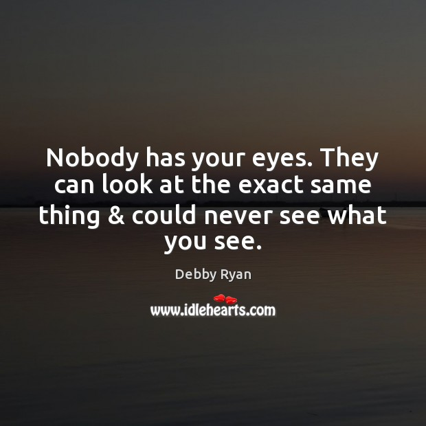 Image, Nobody has your eyes. They can look at the exact same thing &
