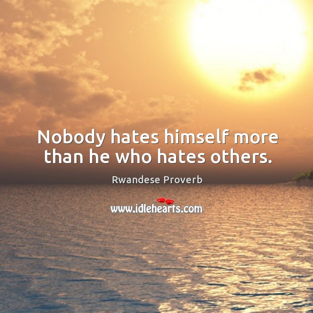 Nobody hates himself more than he who hates others. Rwandese Proverbs Image