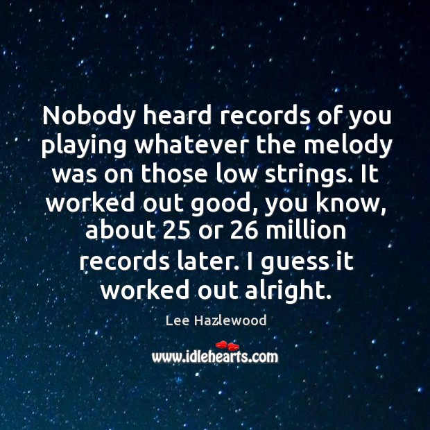 Nobody heard records of you playing whatever the melody was on those low strings. Image