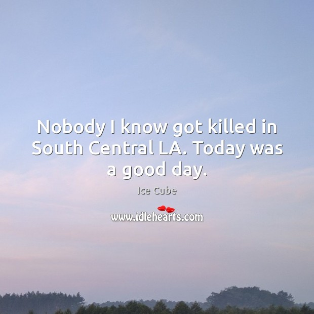 Nobody I know got killed in South Central LA. Today was a good day. Ice Cube Picture Quote