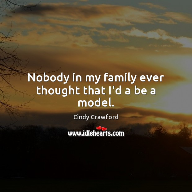 Nobody in my family ever thought that I'd a be a model. Cindy Crawford Picture Quote