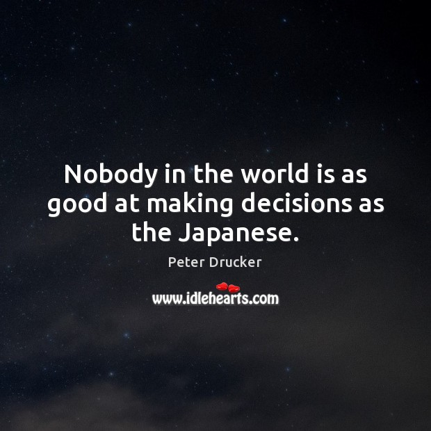 Nobody in the world is as good at making decisions as the Japanese. Peter Drucker Picture Quote