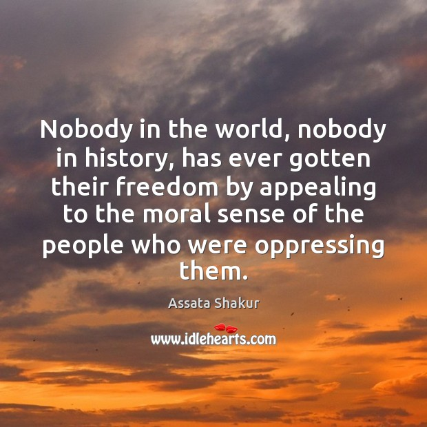 Nobody in the world, nobody in history, has ever gotten their freedom Assata Shakur Picture Quote