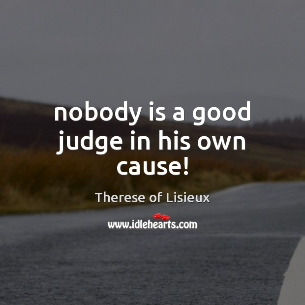 Nobody is a good judge in his own cause! Therese of Lisieux Picture Quote